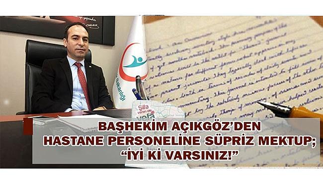 """BAŞHEKİM AÇIKGÖZ'DEN HASTANE PERSONELİNE SÜPRİZ MEKTUP; """"İYİ Kİ VARSINIZ!"""""""