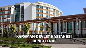 KARAMAN DEVLET HASTANESİ DENETLENDİ