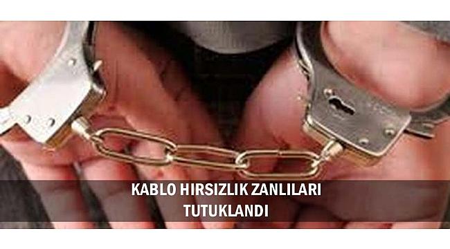 KABLO HIRSIZLIK ZANLILARI TUTUKLANDI