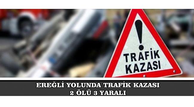 EREĞLİ YOLUNDA TRAFİK KAZASI, 2 ÖLÜ 3 YARALI