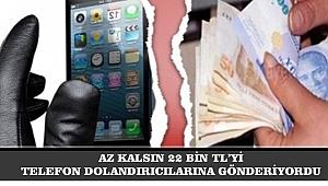 AZ KALSIN 22 BİN TL'Yİ TELEFON DOLANDIRICILARINA GÖNDERİYORDU