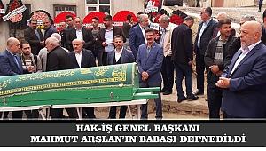 HAK-İŞ GENEL BAŞKANI MAHMUT ARSLAN'IN BABASI DEFNEDİLDİ