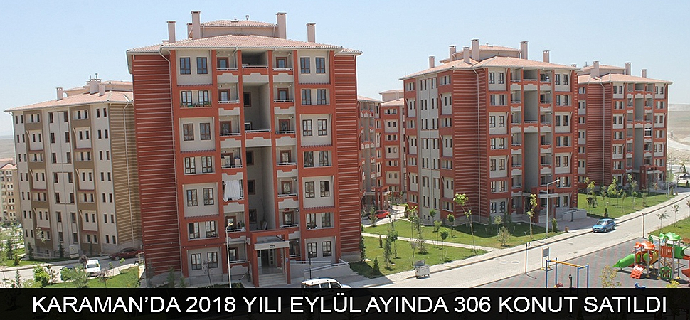 KARAMAN'DA 2018 YILI EYLÜL AYINDA 306 KONUT SATILDI
