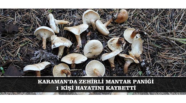 KARAMAN'DA ZEHİRLİ MANTAR PANİĞİ: 1 KİŞİ HAYATINI KAYBETTİ