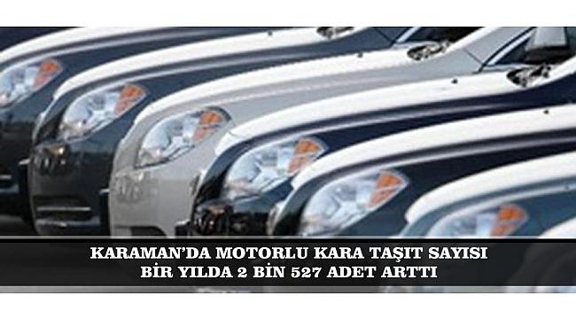 KARAMAN'DA MOTORLU KARA TAŞIT SAYISI BİR YILDA 2 BİN 527 ADET ARTTI