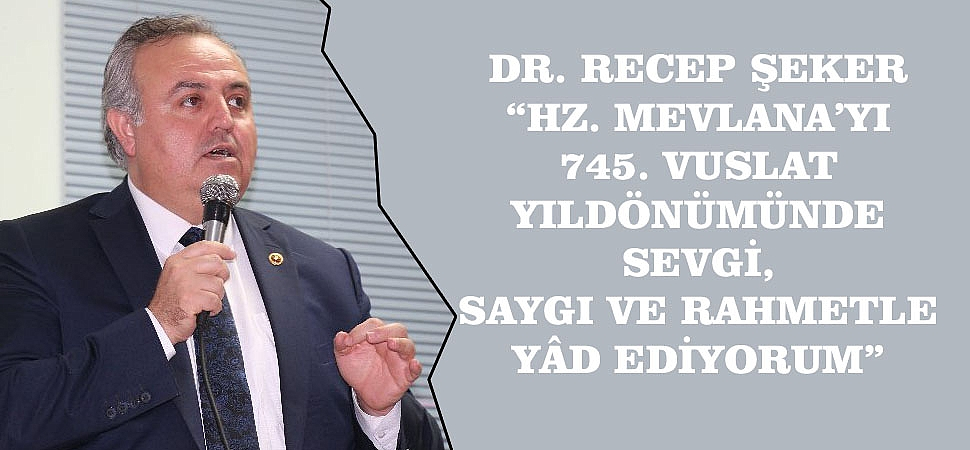 """DR. RECEP ŞEKER; """"HZ. MEVLANA'YI 745. VUSLAT YILDÖNÜMÜNDE SEVGİ, SAYGI VE RAHMETLE YÂD EDİYORUM"""""""