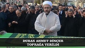 DURAN AHMET DİNÇER TOPRAĞA VERİLDİ