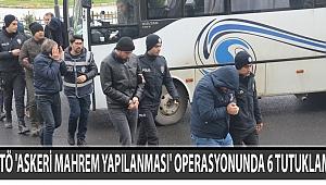FETÖ 'ASKERİ MAHREM YAPILANMASI' OPERASYONUNDA 6 TUTUKLAMA
