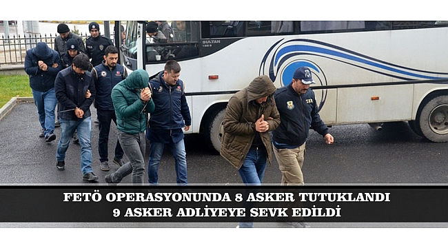 FETÖ OPERASYONUNDA 8 ASKER TUTUKLANDI, 9 ASKER ADLİYEYE SEVK EDİLDİ