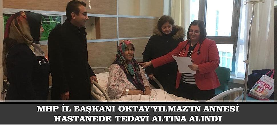 MHP İL BAŞKANI OKTAY YILMAZ'IN  ANNESİ HASTANEDE TEDAVİ ALTINA ALINDI