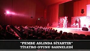 """PEMBE ASLINDA SİYAHTIR"" TİYATRO OYUNU SAHNELEDİ"