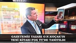 GAZETEMİZ YAZARI O.N.KOÇAK IN YENİ KİTABI FOX TV'DE TANITILDI