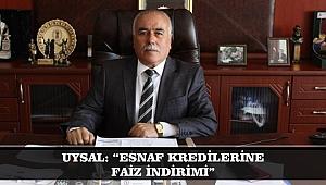 """UYSAL: """"ESNAF KREDİLERİNE FAİZ İNDİRİMİ"""""""