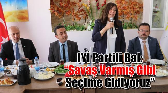 """İYİ Partili Bal: """"Savaş varmış gibi seçime gidiyoruz"""""""