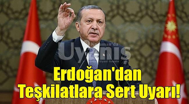 Erdoğan'dan Teşkilatlara Sert Uyarı!