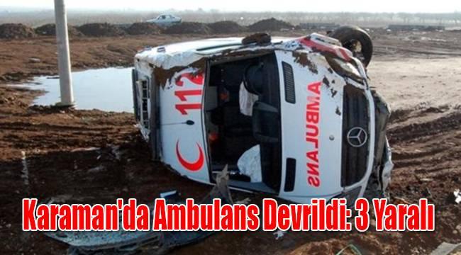 Karaman'da ambulans devrildi: 3 yaralı