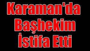 Karaman'da başhekim istifa etti