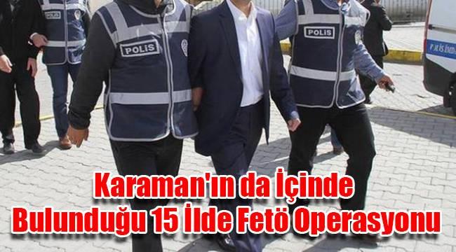 Karaman'ın da İçinde Bulunduğu 15 İlde Fetö Operasyonu