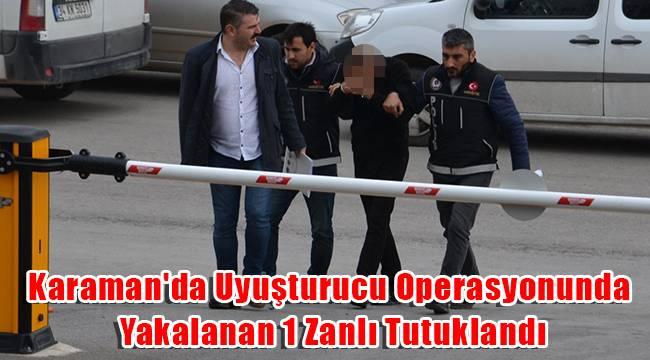 Karaman'da Uyuşturucu Operasyonunda Yakalanan 1 Zanlı Tutuklandı