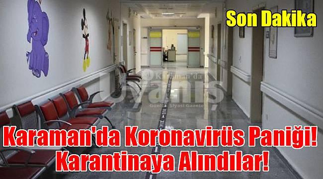 Karaman'da Coronavirüs paniği! karantinaya alındılar!