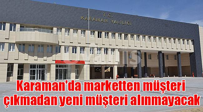 Karaman'da marketten müşteri çıkmadan yeni müşteri alınmayacak