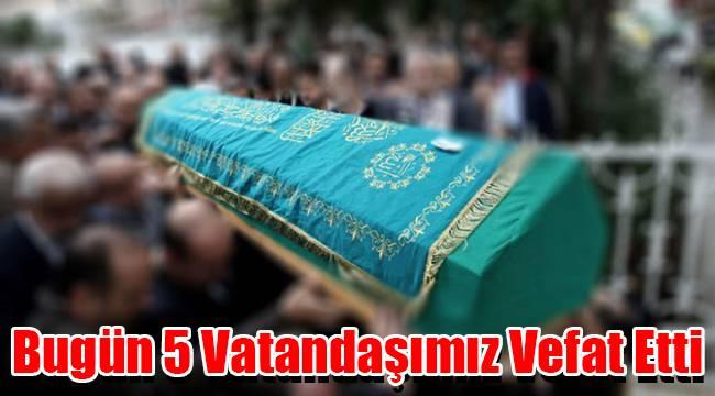 Bugün 5 vatandaşımız vefat etti