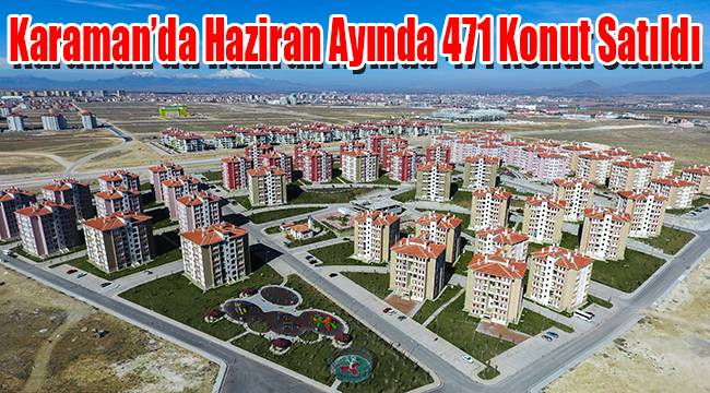 Karaman'da Haziran Ayında 471 Konut Satıldı