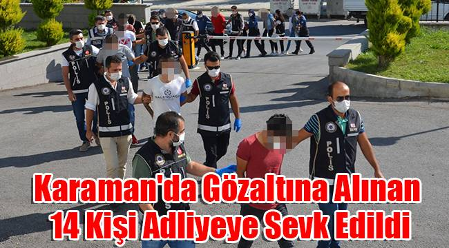 Karaman'da gözaltına alınan 14 kişi adliyeye sevk edildi