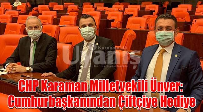CHP Karaman Milletvekili Ünver: Cumhurbaşkanından Çiftçiye Hediye