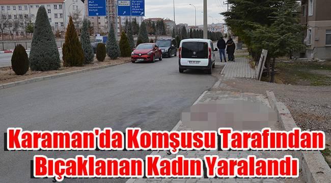 Karaman'da komşusu tarafından bıçaklanan kadın yaralandı