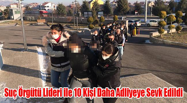 Suç Örgütü Lideri ile 10 kişi daha adliyeye sevk edildi