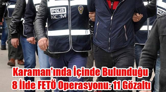 Karaman'ında içinde bulunduğu 8 ilde FETÖ operasyonu: 11 gözaltı