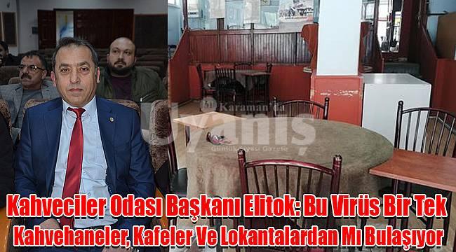 Kahveciler Odası Başkanı Elitok: Bu Virüs Bir Tek Kahvehaneler, Kafeler Ve Lokantalardan Mı Bulaşıyor