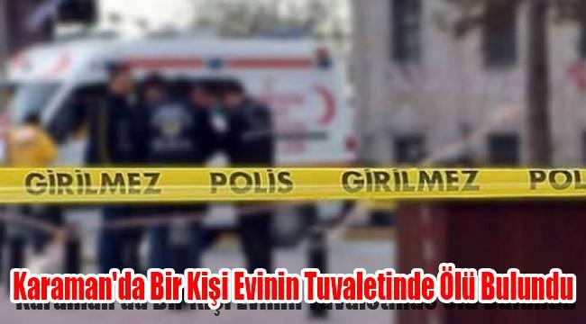 Karaman'da bir kişi evinin tuvaletinde ölü bulundu