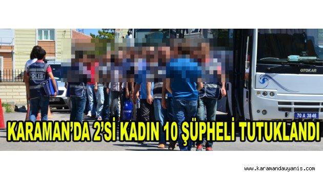 KARAMAN'DA 2'Sİ KADIN 10 ŞÜPHELİ TUTUKLANDI