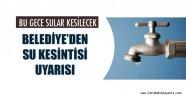 BELEDİYE'DEN SU KESİNTİSİ UYARISI
