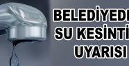 BELEDİYEDEN SU KESİNTİSİ UYARISI