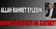 İBRAHİM CİCİBIYIK'I DA KAYBETTİK