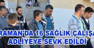 KARAMAN'DA 16 SAĞLIK ÇALIŞANI ADLİYEYE SEVK EDİLDİ